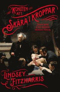 bokomslag Konsten att skära i kroppar : Joseph Lister & den moderna kirurgins födelse