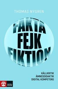 bokomslag Fakta, fejk och fiktion : Källkritik, ämnesdidaktik, digital kompetens