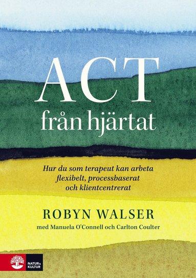 bokomslag ACT från hjärtat : hur du som terapeut kan arbeta flexibelt, processbaserat och klientbaserat