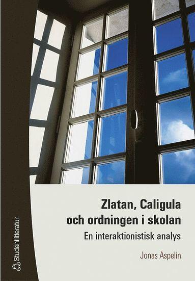 bokomslag Zlatan, Caligula och ordningen i skolan - En interaktionistisk analys