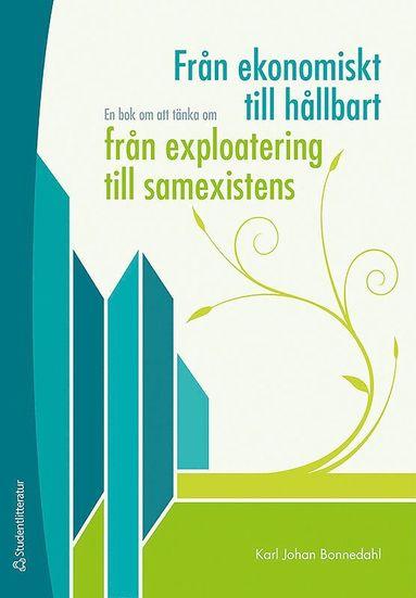 bokomslag Från ekonomiskt till hållbart, från exploatering till samexistens : en bok om att tänka om