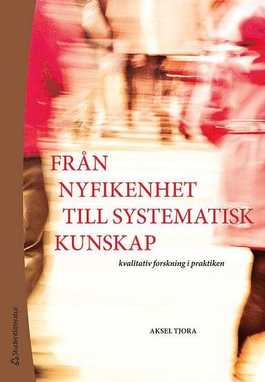 bokomslag Från nyfikenhet till systematisk kunskap : kvalitativ forskning i praktiken