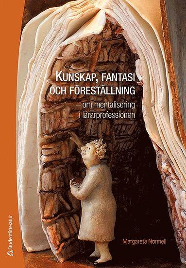 bokomslag Kunskap, fantasi och föreställning - - om mentalisering i lärarprofessionen