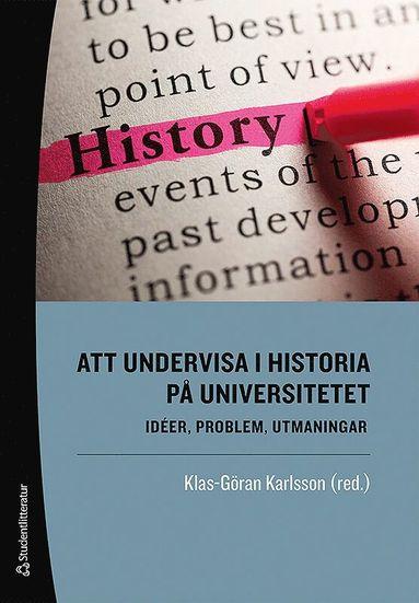bokomslag Att undervisa i historia på universitetet : idéer, problem, utmaningar