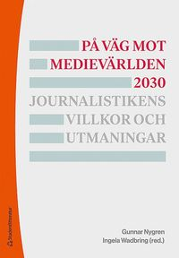 bokomslag På väg mot medievärlden 2030 - Journalistikens villkor och utmaningar