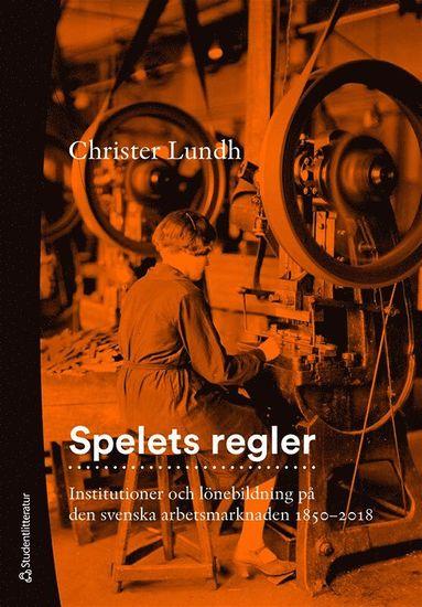 bokomslag Spelets regler : institutioner och lönebildning på den svenska arbetsmarknaden 1850-2018