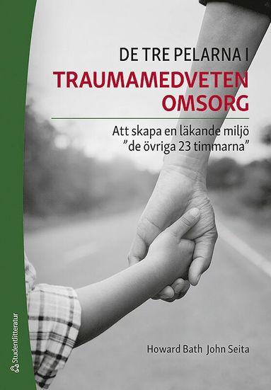 """bokomslag De tre pelarna i traumamedveten omsorg - Att skapa en läkande miljö """"de övriga 23 timmarna"""""""