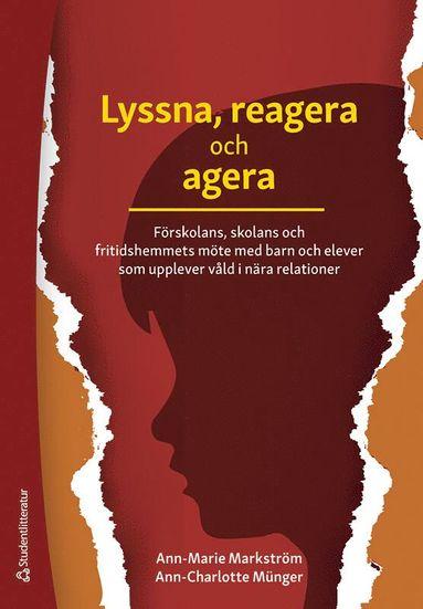 bokomslag Lyssna, reagera och agera : förskolans, skolans och fritidshemmets möte med barn och elever som upplever våld i nära relationer