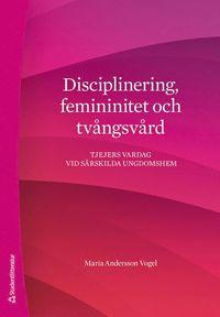 bokomslag Disciplinering, femininitet och tvångsvård : tjejers vardag vid särskilda ungdomshem