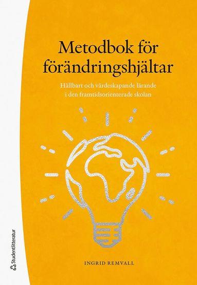 bokomslag Metodbok för förändringshjältar - Hållbart och värdeskapande lärande i den framtidsorienterade skolan