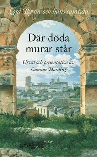 bokomslag Där döda murar står : Lord Byron och hans samtida