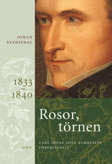bokomslag Rosor, törnen : Carl Jonas Love Almqvists författarliv 1833-1840