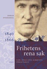 bokomslag Frihetens rena sak : Carl Jonas Love Almqvists författarliv 1841-1866