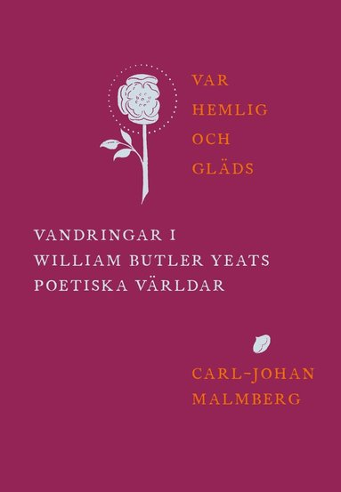 bokomslag Var hemlig och gläds : vandringar i William Butler Yeats poetiska världar
