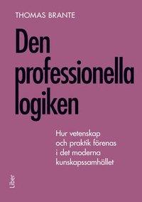 bokomslag Den professionella logiken : hur vetenskap och praktik förenas i det moderna kunskapssamhället