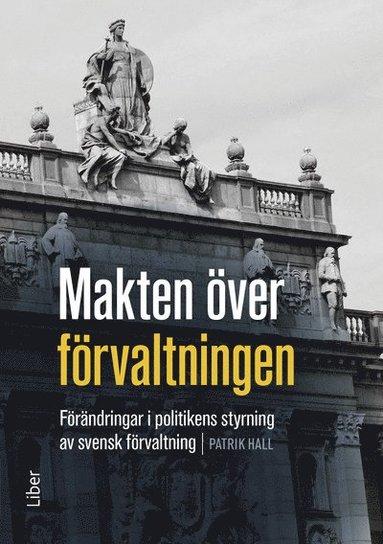 bokomslag Makten över förvaltningen : förändringar i politikens styrning av den svenska förvaltningen