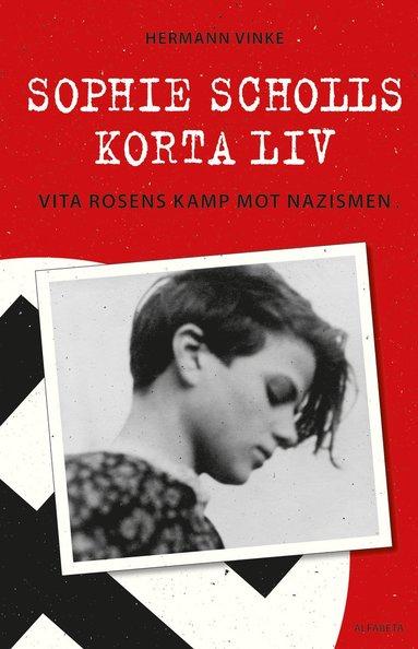 bokomslag Sophie Scholls korta liv : vita rosens kamp mot nazismen