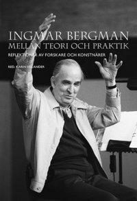 bokomslag Ingmar Bergman mellan teori och praktik: Reflektioner av forskare och konstnärer
