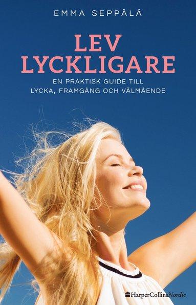 bokomslag Lev lyckligare : En praktisk guide till lycka, framgång och välmående