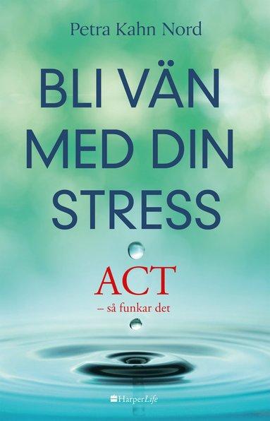 bokomslag Bli vän med din stress : ACT - så funkar det
