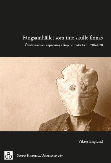 bokomslag Fångsamhället som inte skulle finnas : överlevnad och anpassning i fängelse under åren 1890-1920