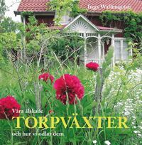 Våra älskade torpväxter : och hur vi odlar dem