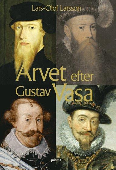 bokomslag Arvet efter Gustav Vasa : En berättelse om fyra kungar och ett rike