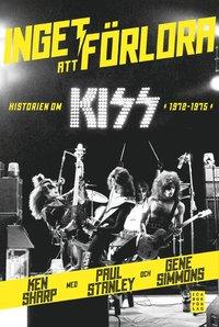 bokomslag Inget att förlora : historien om Kiss 1972-1975