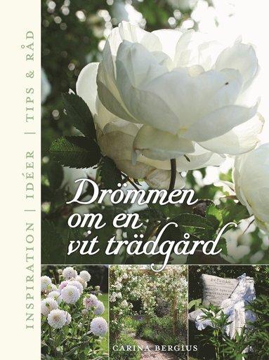 bokomslag Drömmen om en vit trädgård : inspiration, ideér, tips & råd