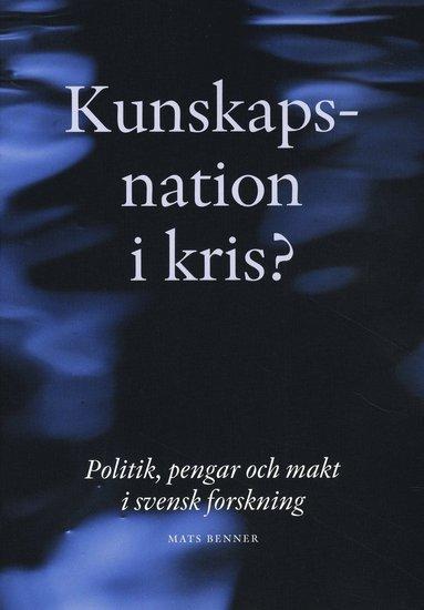 bokomslag Kunskapsnation i kris? : politik, pengar och makt i svensk forskning