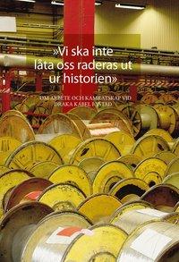 """bokomslag """"Vi ska inte låta oss raderas ut ur historien"""". Om arbete och kamratskap vid Draka kabel i Ystad"""