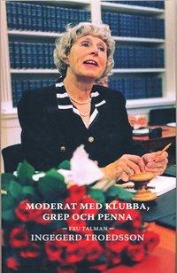 bokomslag Moderat med klubba, grep och penna : fru talman Ingegerd Troedsson