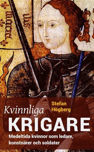 bokomslag Kvinnliga krigare : medeltida kvinnor som ledare, konstnärer och soldater