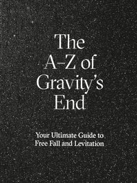 bokomslag The A-Z of Gravity's end : your ultimate guide to free fall and levitation