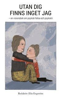 bokomslag Utan dig finns inget jag : en visionsbok om psykisk hälsa och psykiatri