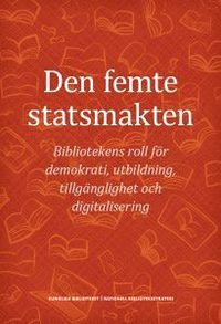 bokomslag Den femte statsmakten : bibliotekens roll för demokrati, utbildning, tillgänglighet och digitalisering