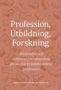 bokomslag Profession, utbildning, forskning : biblioteks- och informationsvetenskap för en stärkt bibliotekarieprofession