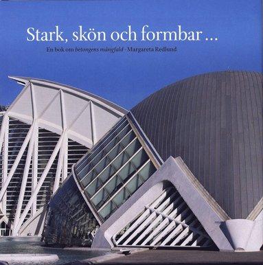 bokomslag Stark, skön och formbar : en bok om betongens mångfald
