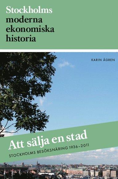 bokomslag Att sälja en stad : Stockholms besöksnäring 1936-2011