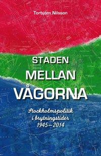 Staden mellan vågorna : Stockholmspolitik i brytningstider 1945-2014