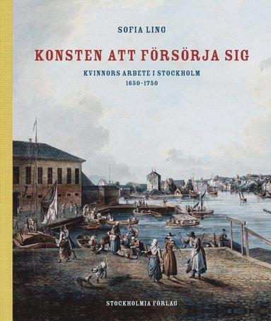bokomslag Konsten att försörja sig : kvinnors arbete i Stockholm 1650-1750