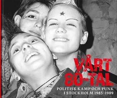 bokomslag Vårt 80-tal : Politisk kamp och punk i Stockholm 1985-1989