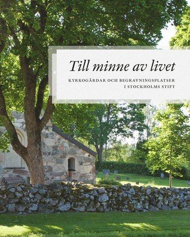 bokomslag Till minne av livet - kyrkogårdar och begravningsplatser i Stockholms stift
