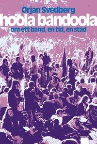 bokomslag Hoola Bandoola Band : om ett band, en tid, en stad