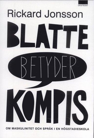 bokomslag Blatte betyder kompis : om maskulinitet och språk i en högstadieskolan