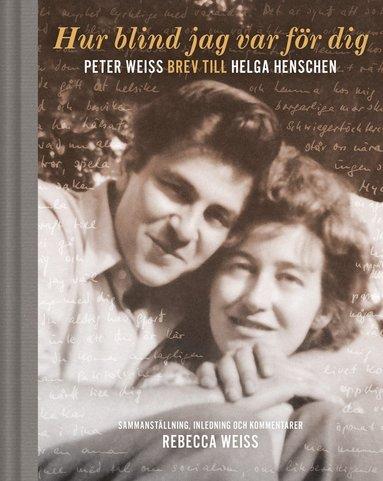 bokomslag Hur blind jag var för dig : Peter Weiss brev till Helga Henschen