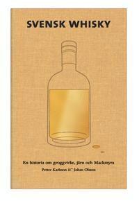 bokomslag Svensk Whisky : en historia om groggvirke, järn och Mackmyra