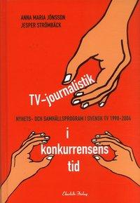 bokomslag TV-journalistik i konkurrensens tid : nyhets- och samhällsprogram i svensk TV 1990-2004