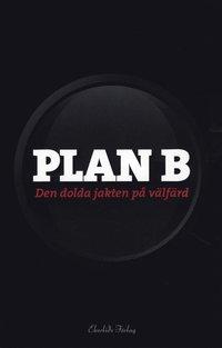 bokomslag Plan B : den dolda jakten på välfärd