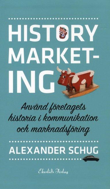 bokomslag History marketing : använd företagets historia i kommunikation och marknadsföring